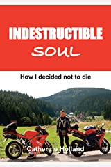 Indestructible Soul: How I decided not to die Kindle Edition