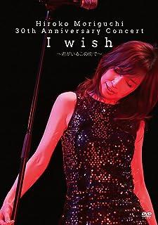 HIROKO MORIGUCHI 30th Anniversary Concert I wish~君がいるこの街で~ [DVD]