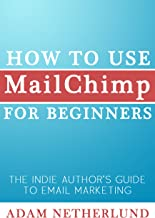 How to Use MailChimp for Beginners: The Indie Author's Guide to Email Marketing (English Edition)