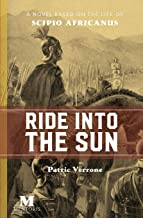 Ride Into the Sun: A Novel Based on the Life of Scipio Africanus