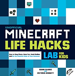 Unofficial Minecraft Life Hacks Lab for Kids: How to Stay Sharp, Have Fun, Avoid Bullies, and Be the Creative Ruler of Your Universe