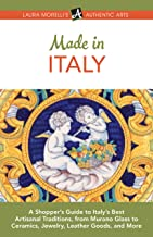 Made in Italy: A Shopper's Guide to Italy's Best Artisanal Traditions, from Murano Glass to Ceramics, Jewelry, Leather Goods, and More (Laura Morelli's Authentic Arts Book 4)