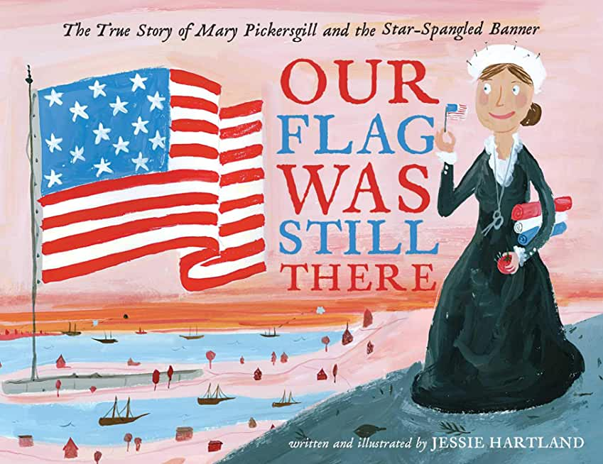 Our Flag Was Still There: The True Story of Mary Pickersgill and the Star-Spangled Banner