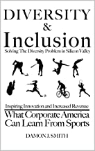 DIVERSITY & Inclusion: Solving The Diversity Problem In Silicon Valley: Inspiring Innovation and Increased Revenue - What Corporate America Can Learn From Sports