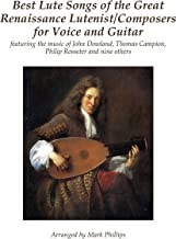 Best Lute Songs of the Great Renaissance Lutenist/Composers for Voice and Guitar: featuring the music of John Dowland, Thomas Campion, Philip Rosseter and nine others (English Edition)