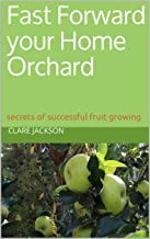 Fast Forward your Home Orchard: secrets of successful fruit growing (Green Footprint Organic Gardening Book 2)