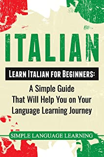 Italian: Learn Italian for Beginners: A Simple Guide that Will Help You on Your Language Learning Journey (English Edition)
