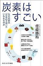 表紙: 炭素はすごい なぜ炭素は「元素の王様」といわれるのか (サイエンス・アイ新書) | 齋藤 勝裕