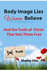 Body Image Lies Women Believe: And the Truth of Christ That Sets Them Free Kindle Edition