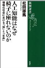 表紙: 人工知能はなぜ椅子に座れないのか―情報化社会における「知」と「生命」―(新潮選書) | 松田雄馬