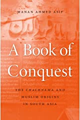 A Book of Conquest: The <i>Chachnama</i> and Muslim Origins in South Asia (English Edition) Format Kindle