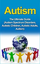 Autism: The Ultimate Guide (Autism Spectrum Disorders, Autistic Children, Autistic Adults, Autism)