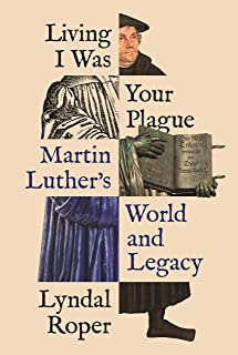 Living I Was Your Plague: Martin Luther's World and Legacy (The Lawrence Stone Lectures Book 20)