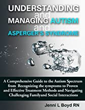 Understanding and Managing Autism and Asperger's Syndrome: A comprehensive guide to the Autism Spectrum from recognizing the symptoms to proven and effective ... Autism and Asperger's Syndrome)