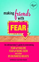 Making Friends with Fear: An Entrepreneur's Guide to Overcoming Fear of Failure, Fear of Being Seen and Other BS Business Beliefs