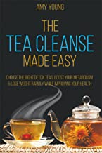 Tea Cleanse: The Tea Cleanse Made Easy - Lose Weight Fast And Detox Your Body (Tea Cleanse, Detox Tea, Body Cleanse, Detox Tea)