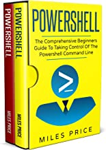 Powershell: 2 Books in 1: The Comprehensive Beginners Guide to Taking Control of The PowerShell Command Line & Best Practices to Excel While Learning PowerShell Programming