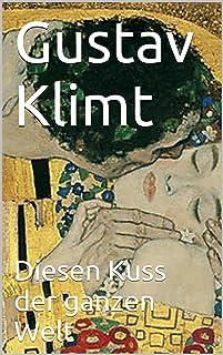 Gustav Klimt - Diesen Kuss der ganzen Welt (German Edition)