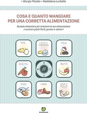 Cosa e quanto mangiare per una corretta alimentazione: Bussola alimentare per orientare la tua alimentazione e cucinare piatti facili, gustosi e salutari