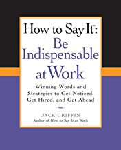 How to Say It: Be Indispensable at Work: Winning Words and Strategies to Get Noticed, Get Hired, andGet Ahead (How to Say It... (Paperback))