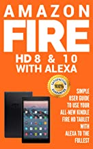 Amazon Fire HD 8 & 10 With Alexa : Simple User Guide to Use Your All-New Kindle Fire HD Tablet with Alexa to the Fullest