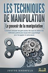 LES TECHNIQUES DE MANIPULATION - Le pouvoir de la manipulation: Comment analyser les gens autour de vous et utiliser des méthodes judicieuses issues de la psychologie pour les gagner à votre cause Format Kindle