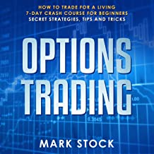Options Trading: How to Trade for a Living, 7-Day Crash Course for Beginners, Secret Strategies, Tips and Tricks