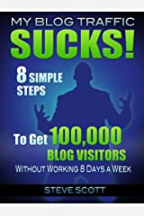 My Blog Traffic Sucks! 8 Simple Steps to Get 100,000 Blog Visitors without Working 8 Days a Week Kindle Edition