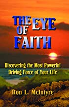 The Eye of Faith: Discovering the Most Powerful Driving Force of Your Life