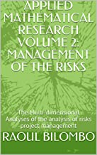 APPLIED MATHEMATICAL RESEARCH  VOLUME 2: MANAGEMENT OF THE RISKS: The Multi-dimensional Analyses of the analysis of risks project management