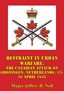Restraint In Urban Warfare: The Canadian Attack On Groningen, Netherlands, 13-16 April 1945