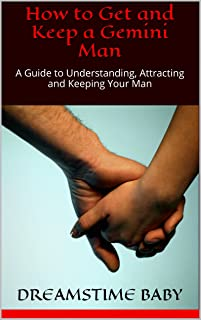How to Get and Keep a Gemini Man: A Guide to Understanding, Attracting and Keeping Your Man (OWN 'EM and KEEP 'EM Book 3)