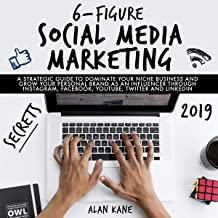 6-Figure Social Media Marketing Secrets 2019: A Strategic Guide to Dominate Your Niche Business and Grow Your Personal Brand as an Influencer Through Instagram, Facebook, YouTube, Twitter and LinkedIn