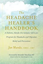 The Headache Healer's Handbook: A Holistic, Hands-On Somatic Self-Care Program for Headache and Migraine Relief and Preven...