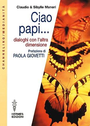 Ciao Papi...: Dialoghi con laltra dimensione (Channeling. Medianità)