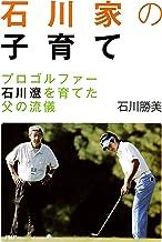 表紙: 石川家の子育て プロゴルファー石川遼を育てた父の流儀 | 石川 勝美