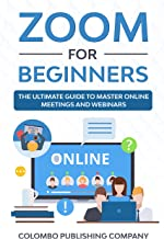 Zoom for Beginners: The Ultimate Guide to Master Online Meetings and Webinars