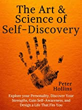 The Art and Science of Self-Discovery: Explore your Personality, Discover Your Strengths, Gain Self-Awareness, and Design ...