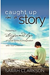 Caught Up in a Story: Fostering a Storyformed Life of Great Books & Imagination with Your Children Kindle Edition
