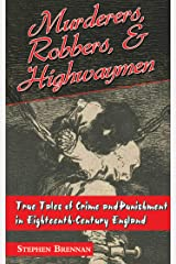 Murderers, Robbers & Highwaymen: True Tales of Crime and Punishment in Eighteenth-Century England Kindle Edition