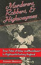 Murderers, Robbers & Highwaymen: True Tales of Crime and Punishment in Eighteenth-Century England
