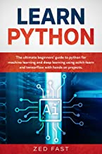 Learn Python: The Ultimate Beginner's Guide to Python for Machine Learning and Deep Learning Using scikit-learn and tensorflow with Hands-On Projects