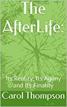 The AfterLife:: Its Reality, Its Agony and Its Finality (The Afterlife: The Right and the Wrong Side of Eternity Book 1)
