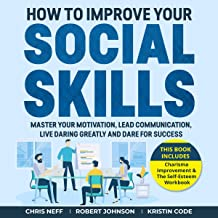 How to Improve Your Social Skills: Master Your Motivation, Lead Communication, Live Daring Greatly and Dare for Success (This Book Includes: Charisma Improvement & The Self-Esteem Workbook)