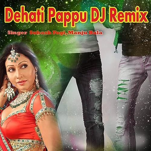 Dehati Pappu (DJ Remix) by Manju Bala Subash Fogi on Amazon Music