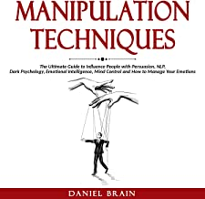 Manipulation Techniques: The Ultimate Guide to Influence People with Persuasion, NLP, Dark Psychology, Emotional Intelligence, Mind Control and How to Manage Your Emotions