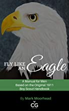 Fly Like an Eagle: A Manual for Men Based on the Original 1911 Boy Scout Handbook