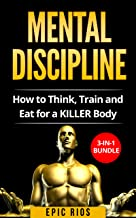MENTAL DISCIPLINE: How to Think, Train and Eat for a KILLER Body