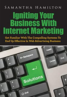 Igniting Your Business With Internet Marketing: Get Familiar With The Compelling Systems To End Up Effective In Web Advertising Business