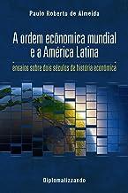 A ordem econômica mundial e a América Latina: ensaios sobre dois séculos de história econômica (Pensamento Político Livro 2)